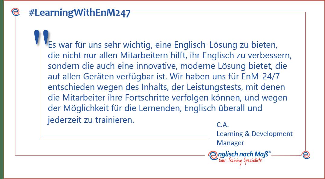 Es war für uns sehr wichtig, eine Englisch-Lösung zu bieten, die nicht nur allen Mitarbeitern hilft, ihr Englisch zu verbessern, sondern die auch eine innovative, moderne Lösung bietet, die auf allen Geräten verfügbar ist. Wir haben uns für EnM-24/7 entschieden wegen des Inhalts, der Leistungstests, mit denen die Mitarbeiter ihre Fortschritte verfolgen können, und wegen der Möglichkeit für die Lernenden, Englisch überall und jederzeit zu trainieren.